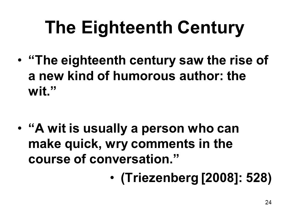 24 The Eighteenth Century The eighteenth century saw the rise of a new kind of humorous author: the wit. A wit is usually a person who can make quick, wry comments in the course of conversation. (Triezenberg [2008]: 528)