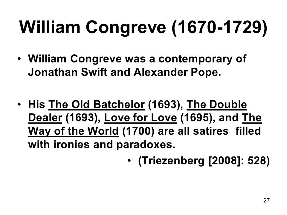 27 William Congreve (1670-1729) William Congreve was a contemporary of Jonathan Swift and Alexander Pope.