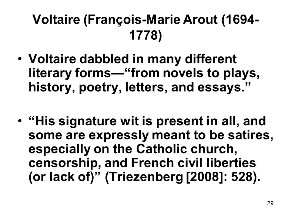 29 Voltaire (François-Marie Arout (1694- 1778) Voltaire dabbled in many different literary forms— from novels to plays, history, poetry, letters, and essays. His signature wit is present in all, and some are expressly meant to be satires, especially on the Catholic church, censorship, and French civil liberties (or lack of) (Triezenberg [2008]: 528).