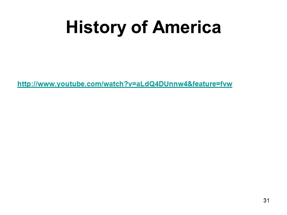 History of America http://www.youtube.com/watch v=aLdQ4DUnnw4&feature=fvw 31