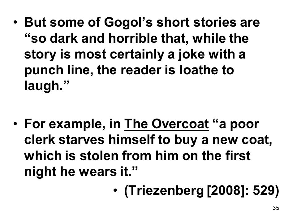 35 But some of Gogol's short stories are so dark and horrible that, while the story is most certainly a joke with a punch line, the reader is loathe to laugh. For example, in The Overcoat a poor clerk starves himself to buy a new coat, which is stolen from him on the first night he wears it. (Triezenberg [2008]: 529)