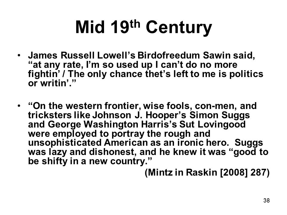 38 Mid 19 th Century James Russell Lowell's Birdofreedum Sawin said, at any rate, I'm so used up I can't do no more fightin' / The only chance thet's left to me is politics or writin'. On the western frontier, wise fools, con-men, and tricksters like Johnson J.
