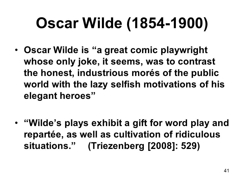 41 Oscar Wilde (1854-1900) Oscar Wilde is a great comic playwright whose only joke, it seems, was to contrast the honest, industrious morés of the public world with the lazy selfish motivations of his elegant heroes Wilde's plays exhibit a gift for word play and repartée, as well as cultivation of ridiculous situations. (Triezenberg [2008]: 529)