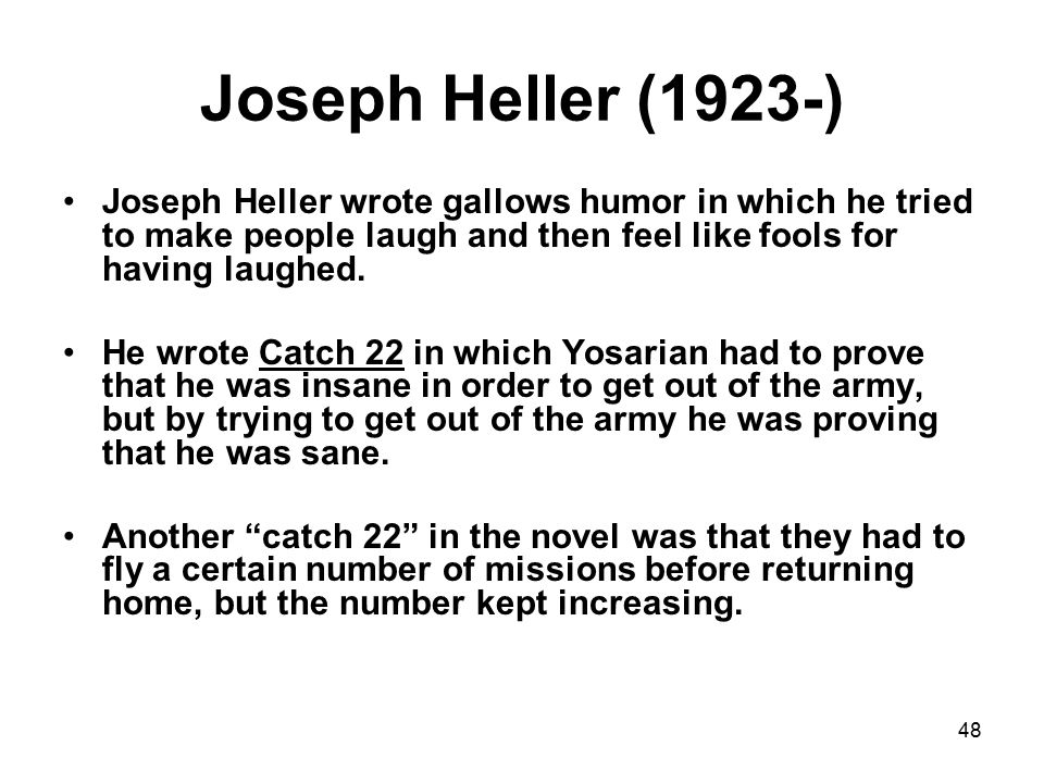 48 Joseph Heller (1923-) Joseph Heller wrote gallows humor in which he tried to make people laugh and then feel like fools for having laughed.