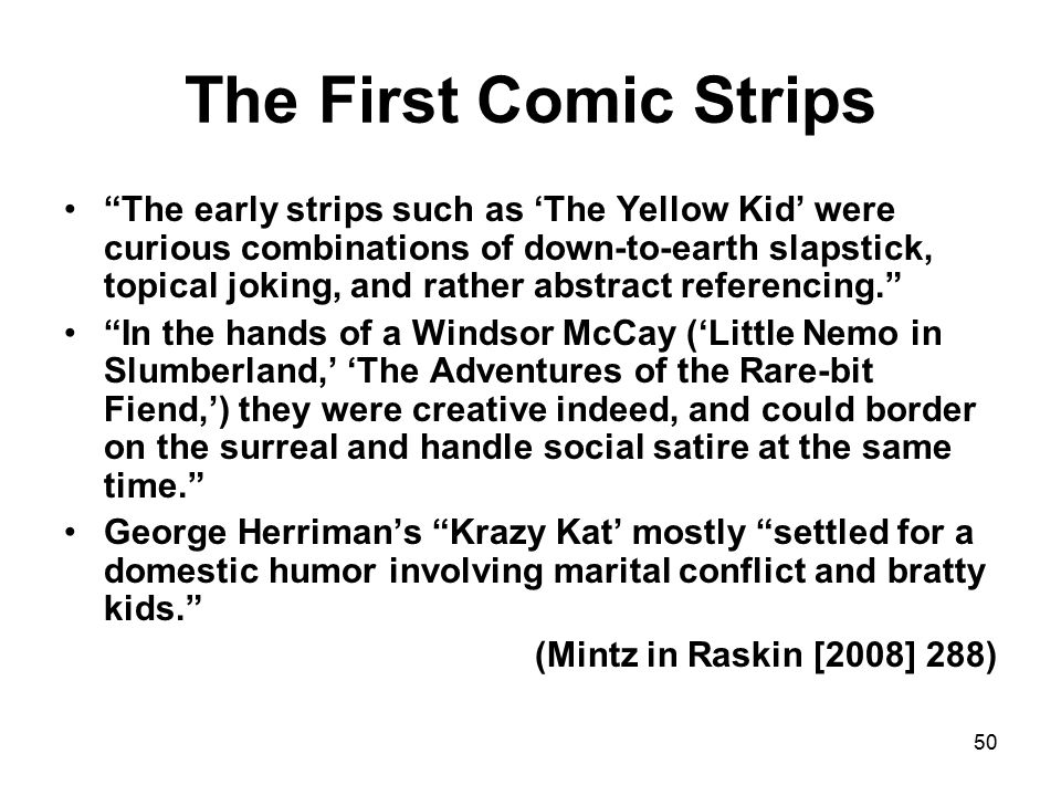 50 The First Comic Strips The early strips such as 'The Yellow Kid' were curious combinations of down-to-earth slapstick, topical joking, and rather abstract referencing. In the hands of a Windsor McCay ('Little Nemo in Slumberland,' 'The Adventures of the Rare-bit Fiend,') they were creative indeed, and could border on the surreal and handle social satire at the same time. George Herriman's Krazy Kat' mostly settled for a domestic humor involving marital conflict and bratty kids. (Mintz in Raskin [2008] 288)