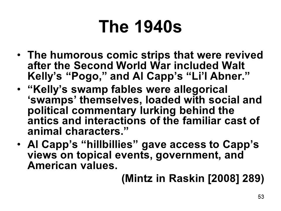 53 The 1940s The humorous comic strips that were revived after the Second World War included Walt Kelly's Pogo, and Al Capp's Li'l Abner. Kelly's swamp fables were allegorical 'swamps' themselves, loaded with social and political commentary lurking behind the antics and interactions of the familiar cast of animal characters. Al Capp's hillbillies gave access to Capp's views on topical events, government, and American values.