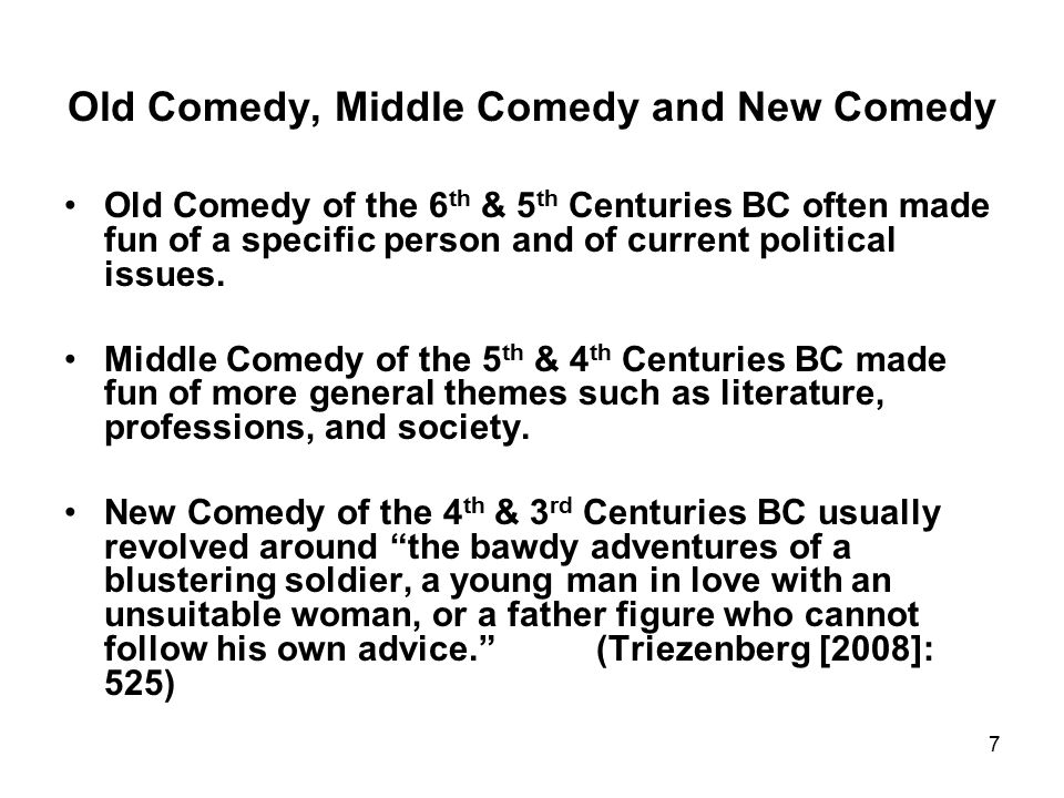 7 Old Comedy, Middle Comedy and New Comedy Old Comedy of the 6 th & 5 th Centuries BC often made fun of a specific person and of current political issues.