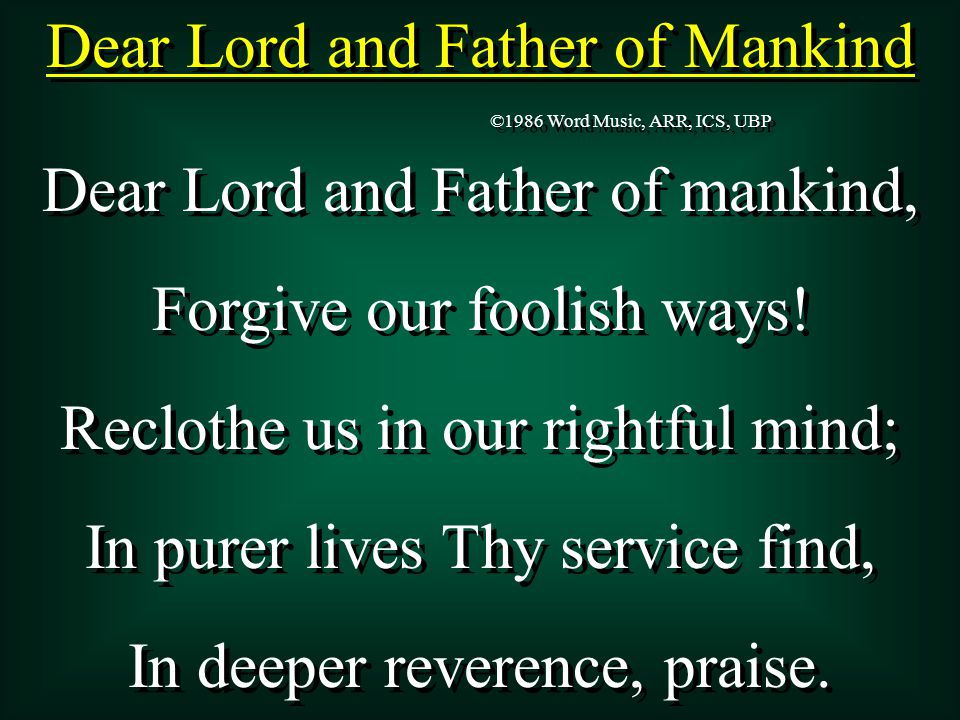 Dear Lord and Father of Mankind Dear Lord and Father of mankind, Forgive our foolish ways.