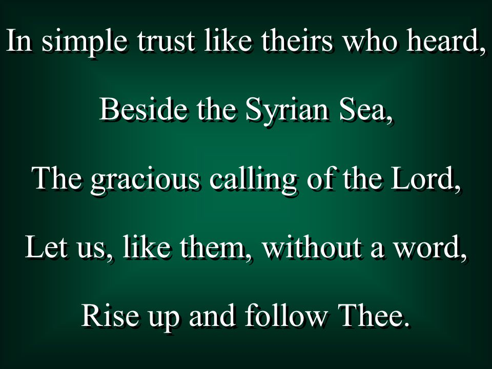 In simple trust like theirs who heard, Beside the Syrian Sea, The gracious calling of the Lord, Let us, like them, without a word, Rise up and follow