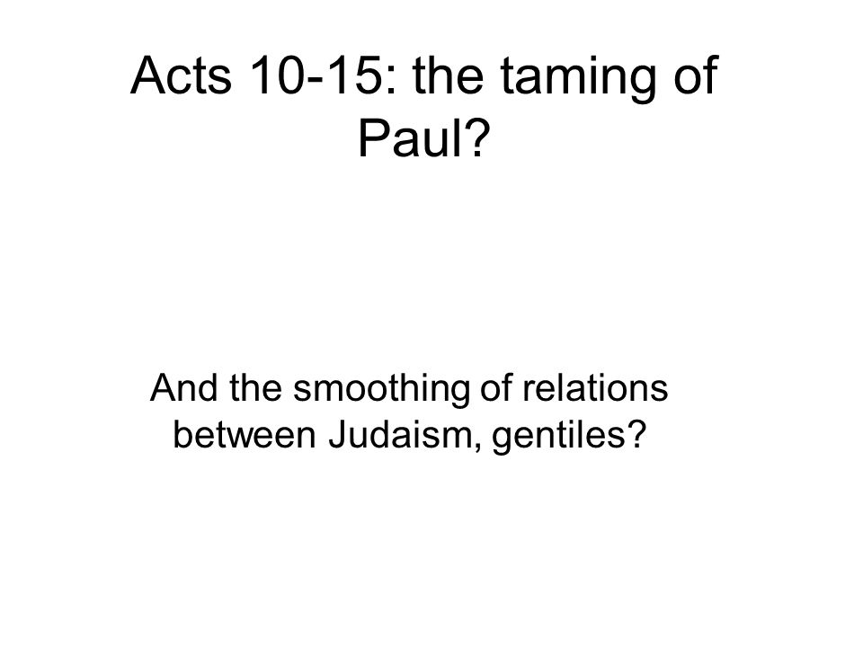 Acts 10-15: the taming of Paul? And the smoothing of relations between Judaism, gentiles?