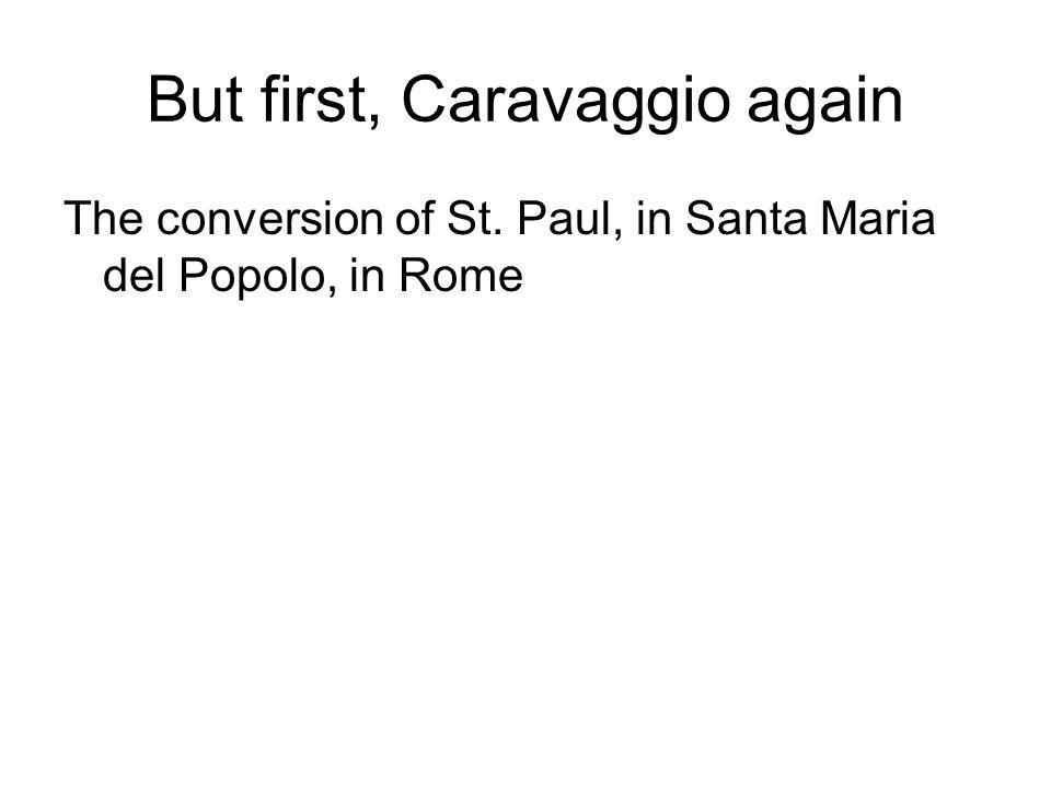 But first, Caravaggio again The conversion of St. Paul, in Santa Maria del Popolo, in Rome