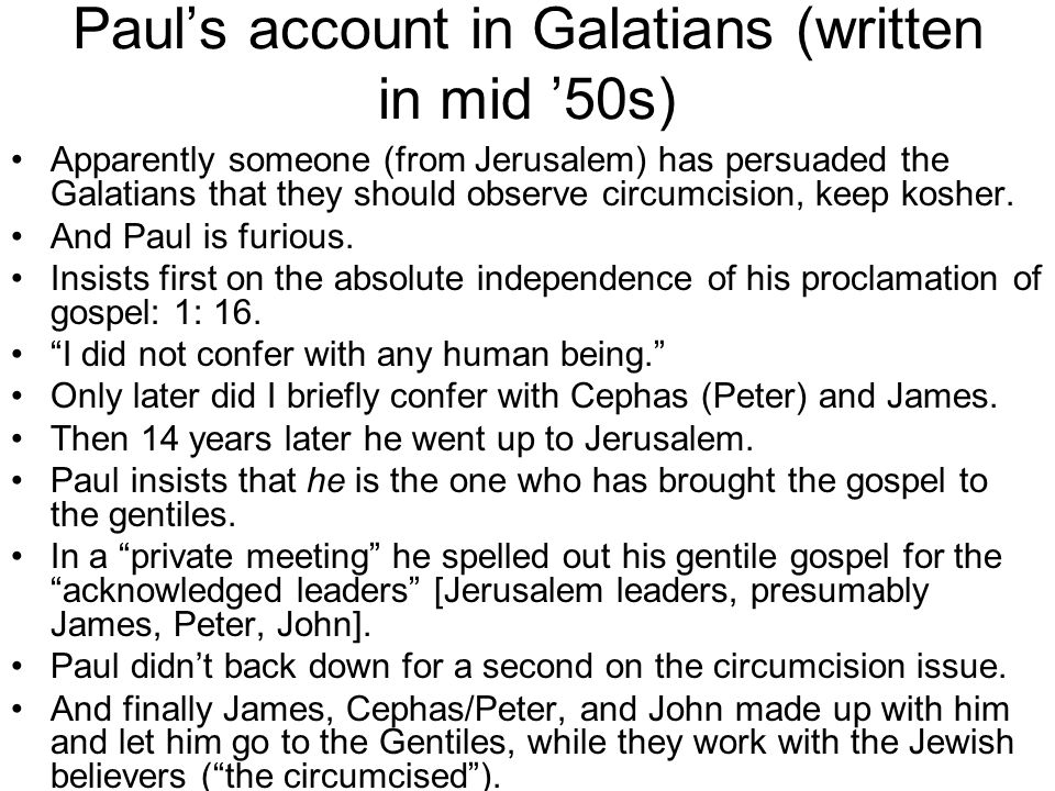Paul's account in Galatians (written in mid '50s) Apparently someone (from Jerusalem) has persuaded the Galatians that they should observe circumcision, keep kosher.