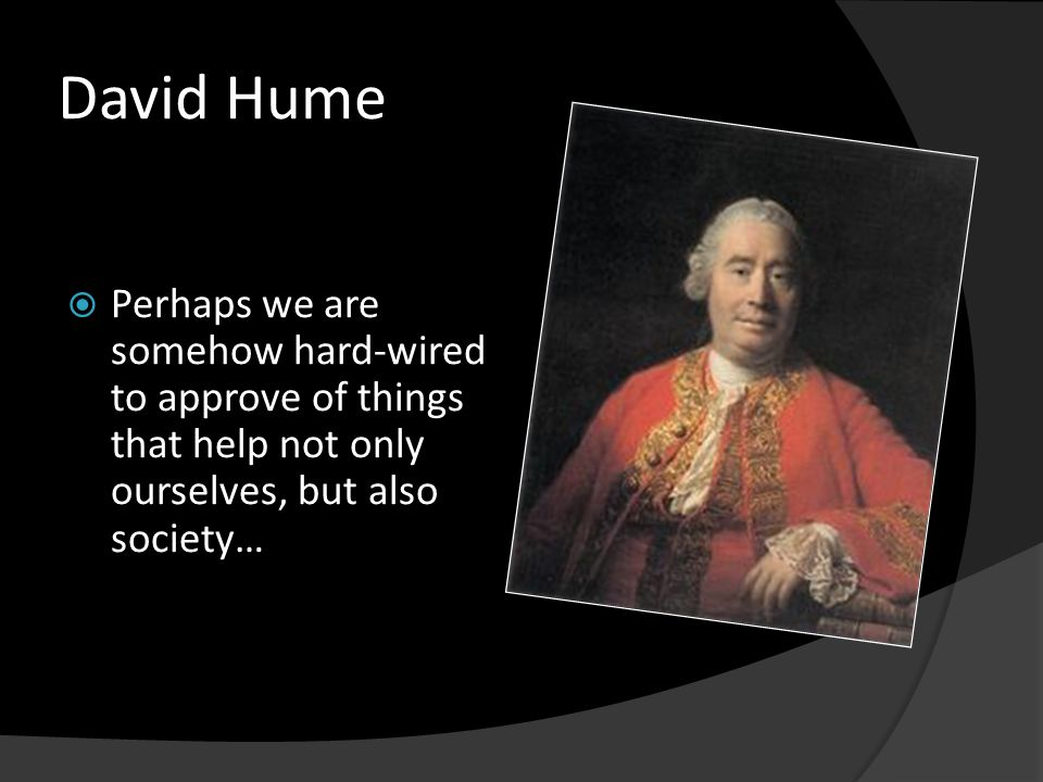 David Hume  Perhaps we are somehow hard-wired to approve of things that help not only ourselves, but also society…