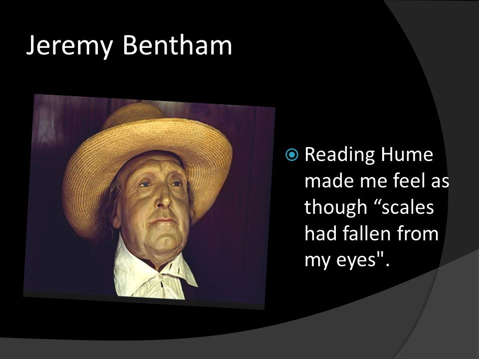 "Jeremy Bentham  Reading Hume made me feel as though ""scales had fallen from my eyes"