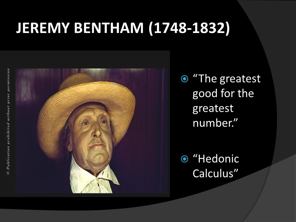 "JEREMY BENTHAM (1748-1832)  ""The greatest good for the greatest number.""  ""Hedonic Calculus"""