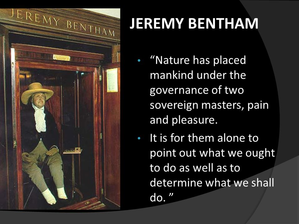 "JEREMY BENTHAM ""Nature has placed mankind under the governance of two sovereign masters, pain and pleasure. It is for them alone to point out what we"