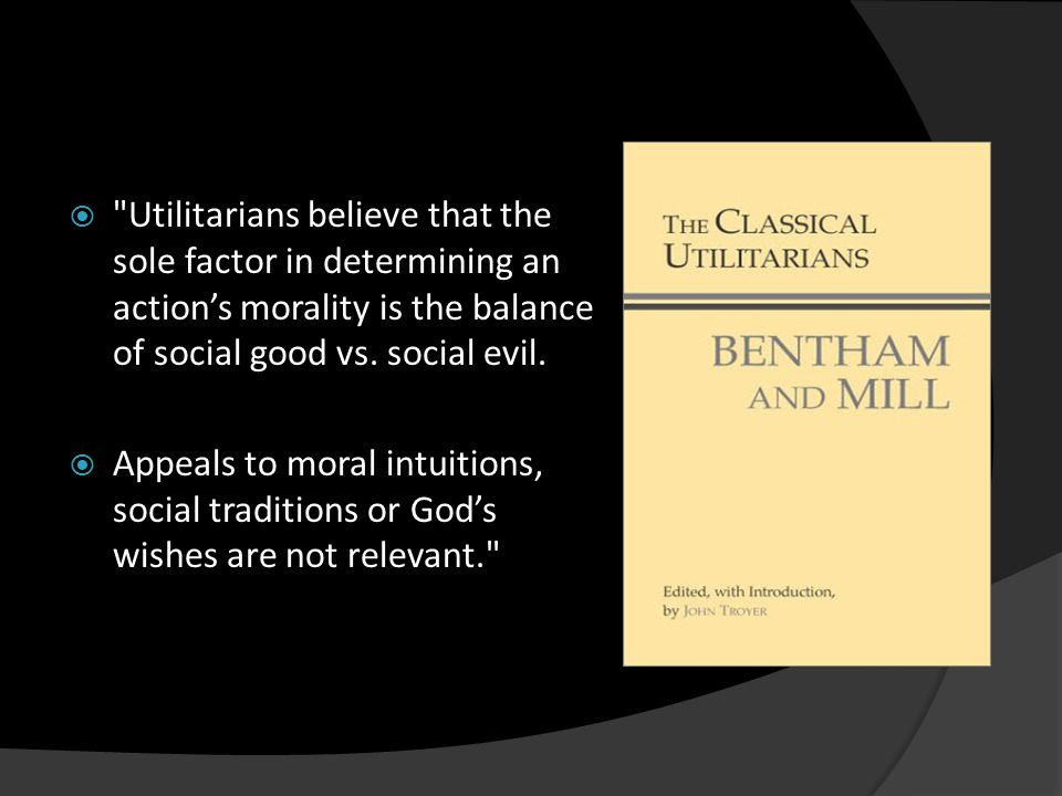  Utilitarians believe that the sole factor in determining an action's morality is the balance of social good vs.
