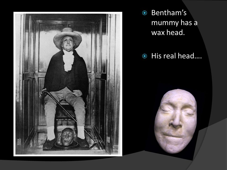  Bentham's mummy has a wax head.  His real head….