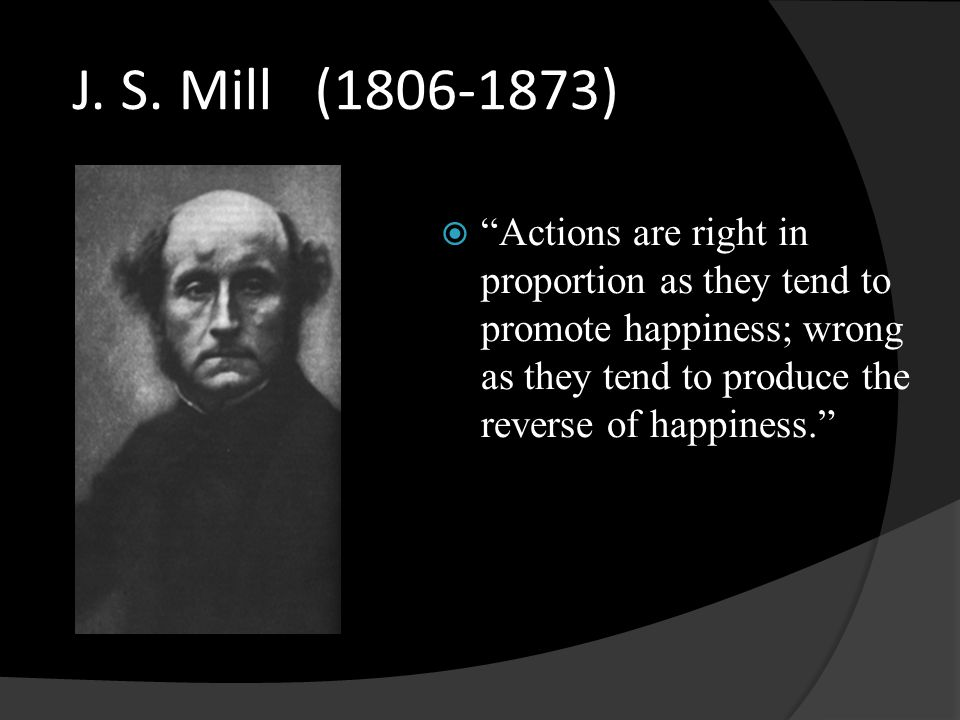 "J. S. Mill (1806-1873)  ""Actions are right in proportion as they tend to promote happiness; wrong as they tend to produce the reverse of happiness."""