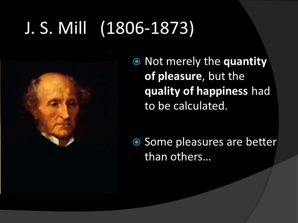 J. S. Mill (1806-1873)  Not merely the quantity of pleasure, but the quality of happiness had to be calculated.  Some pleasures are better than othe