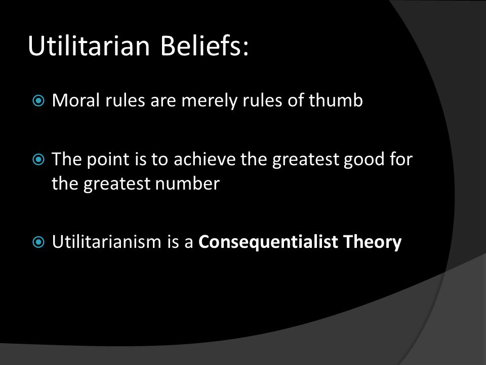 Utilitarian Beliefs:  Moral rules are merely rules of thumb  The point is to achieve the greatest good for the greatest number  Utilitarianism is a