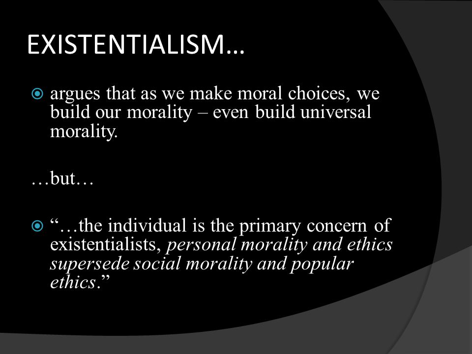 "EXISTENTIALISM…  argues that as we make moral choices, we build our morality – even build universal morality. …but…  ""…the individual is the primary"