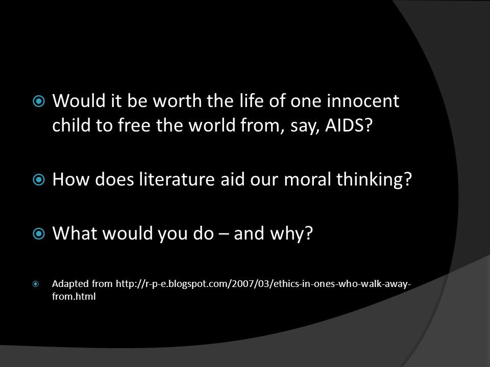  Would it be worth the life of one innocent child to free the world from, say, AIDS?  How does literature aid our moral thinking?  What would you d