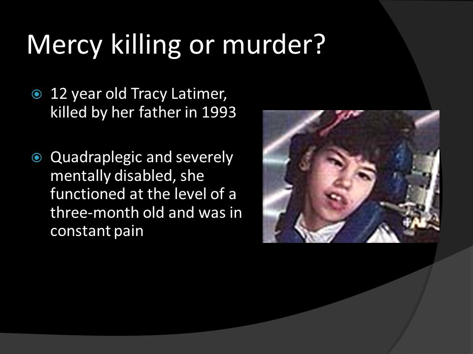 Mercy killing or murder?  12 year old Tracy Latimer, killed by her father in 1993  Quadraplegic and severely mentally disabled, she functioned at th