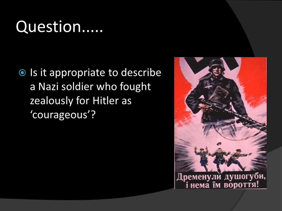 Question.....  Is it appropriate to describe a Nazi soldier who fought zealously for Hitler as 'courageous'?