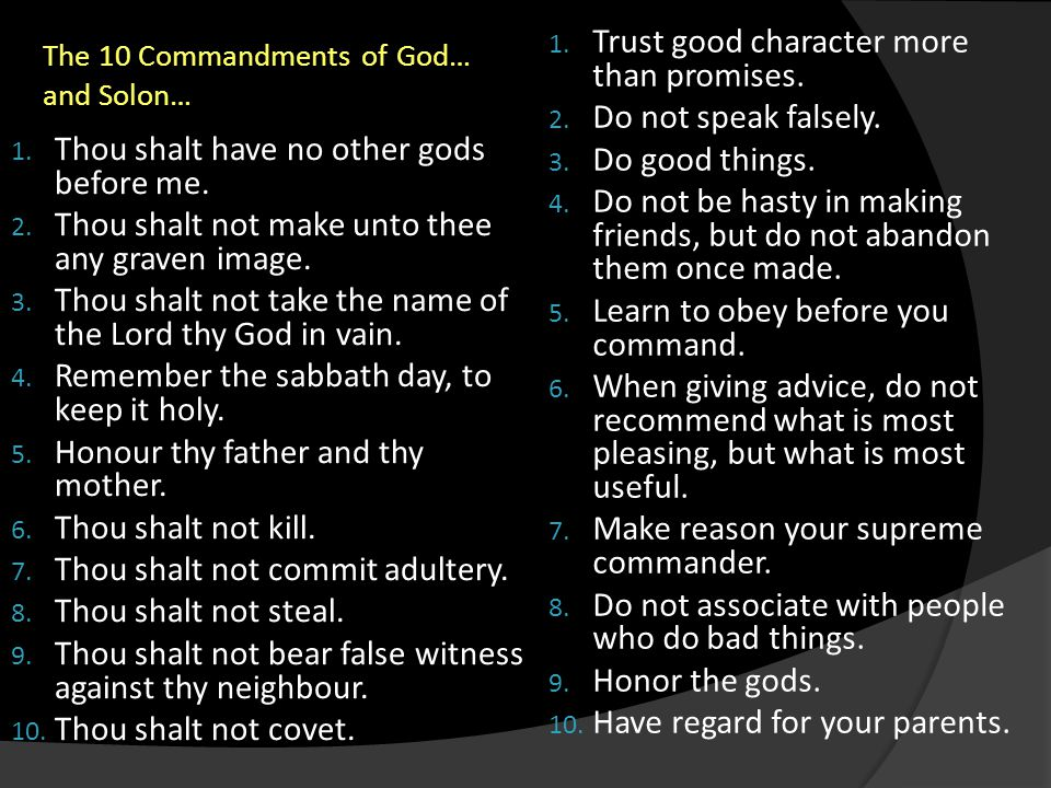 The 10 Commandments of God… and Solon… 1. Trust good character more than promises. 2. Do not speak falsely. 3. Do good things. 4. Do not be hasty in m