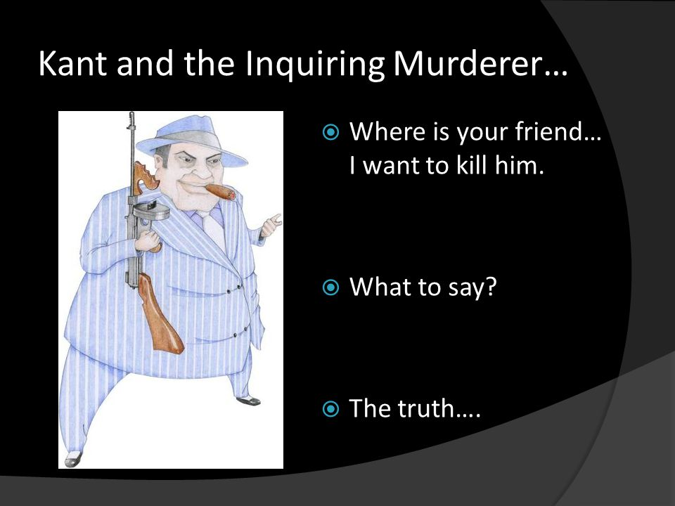 Kant and the Inquiring Murderer…  Where is your friend… I want to kill him.  What to say?  The truth….