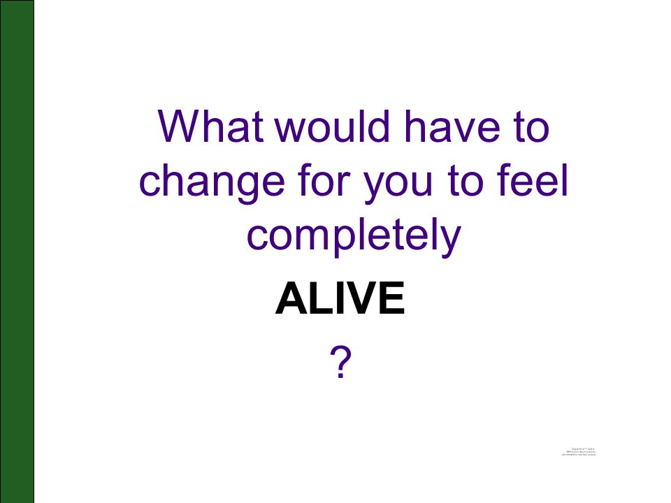 What would have to change for you to feel completely ALIVE ?
