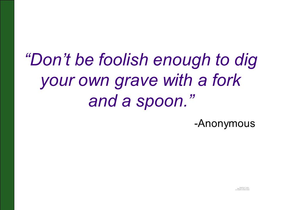 """""""Don't be foolish enough to dig your own grave with a fork and a spoon."""" -Anonymous"""