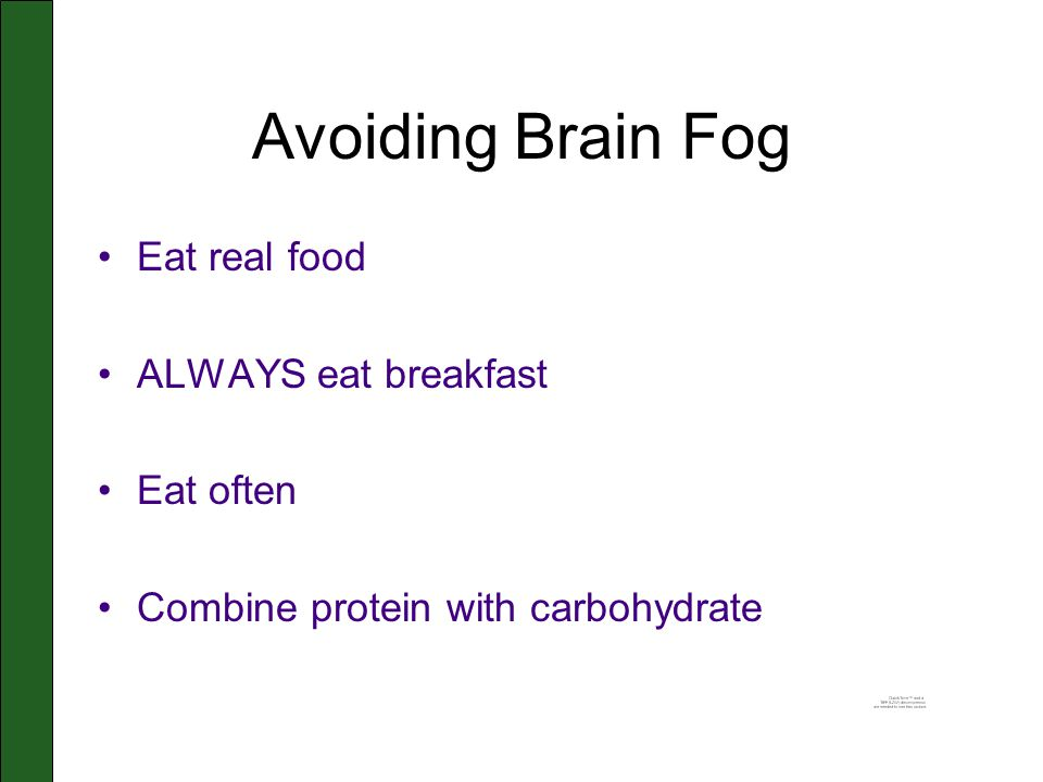 Avoiding Brain Fog Eat real food ALWAYS eat breakfast Eat often Combine protein with carbohydrate