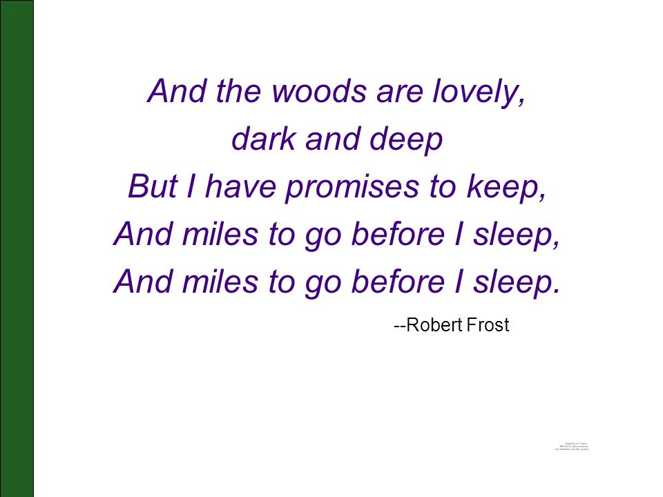 And the woods are lovely, dark and deep But I have promises to keep, And miles to go before I sleep, And miles to go before I sleep. --Robert Frost