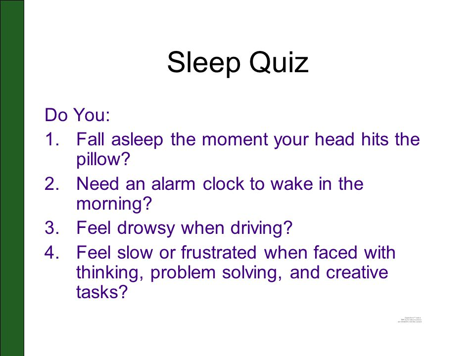 Sleep Quiz Do You: 1.Fall asleep the moment your head hits the pillow? 2.Need an alarm clock to wake in the morning? 3.Feel drowsy when driving? 4.Fee
