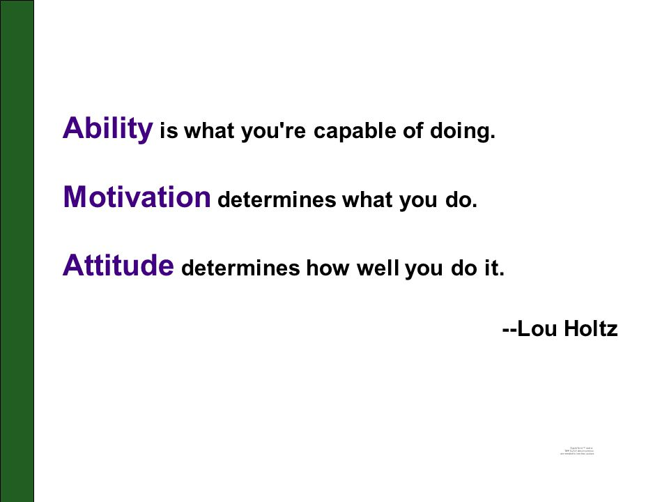Ability is what you re capable of doing.Motivation determines what you do.