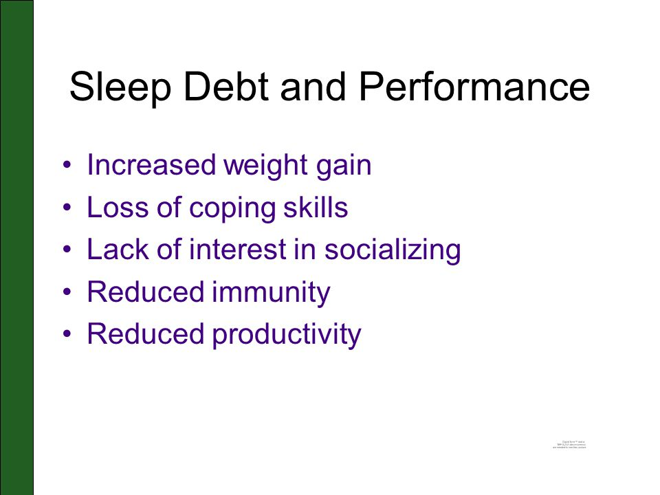 Sleep Debt and Performance Increased weight gain Loss of coping skills Lack of interest in socializing Reduced immunity Reduced productivity