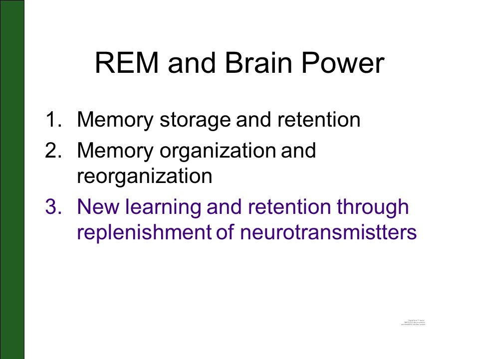 REM and Brain Power 1.Memory storage and retention 2.Memory organization and reorganization 3.New learning and retention through replenishment of neur