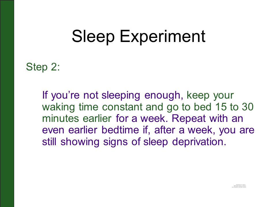 Sleep Experiment Step 2: If you're not sleeping enough, keep your waking time constant and go to bed 15 to 30 minutes earlier for a week.