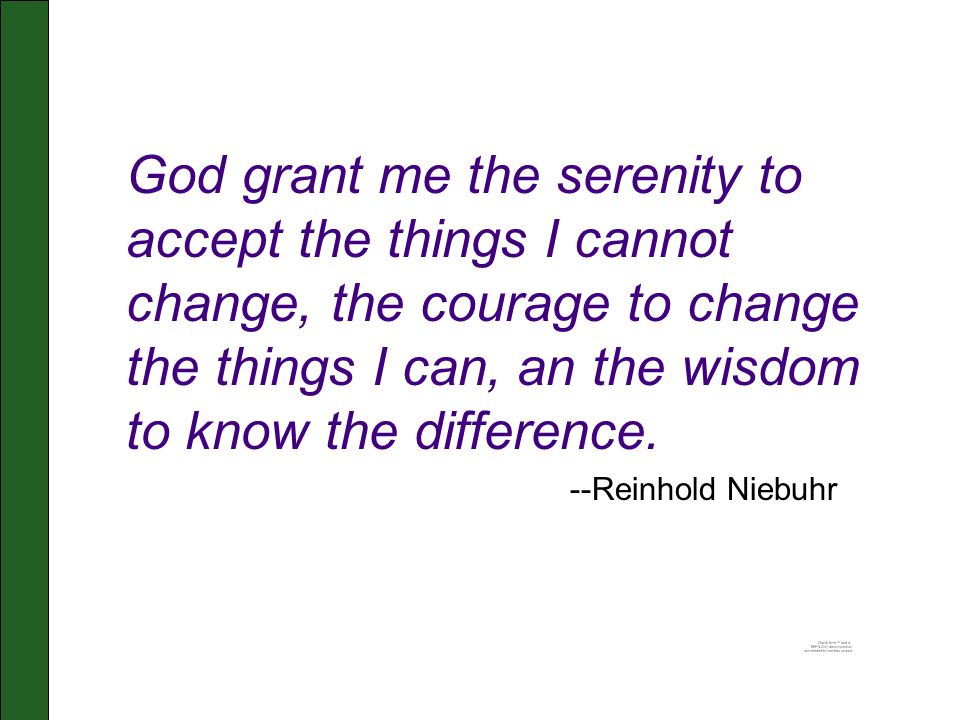 God grant me the serenity to accept the things I cannot change, the courage to change the things I can, an the wisdom to know the difference.
