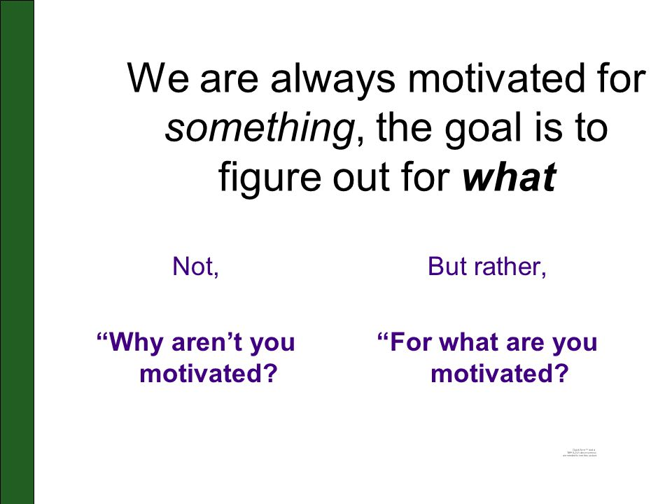 We are always motivated for something, the goal is to figure out for what Not, Why aren't you motivated.