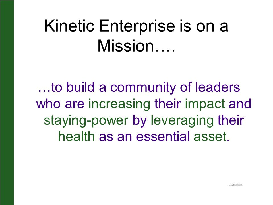 Kinetic Enterprise is on a Mission…. …to build a community of leaders who are increasing their impact and staying-power by leveraging their health as