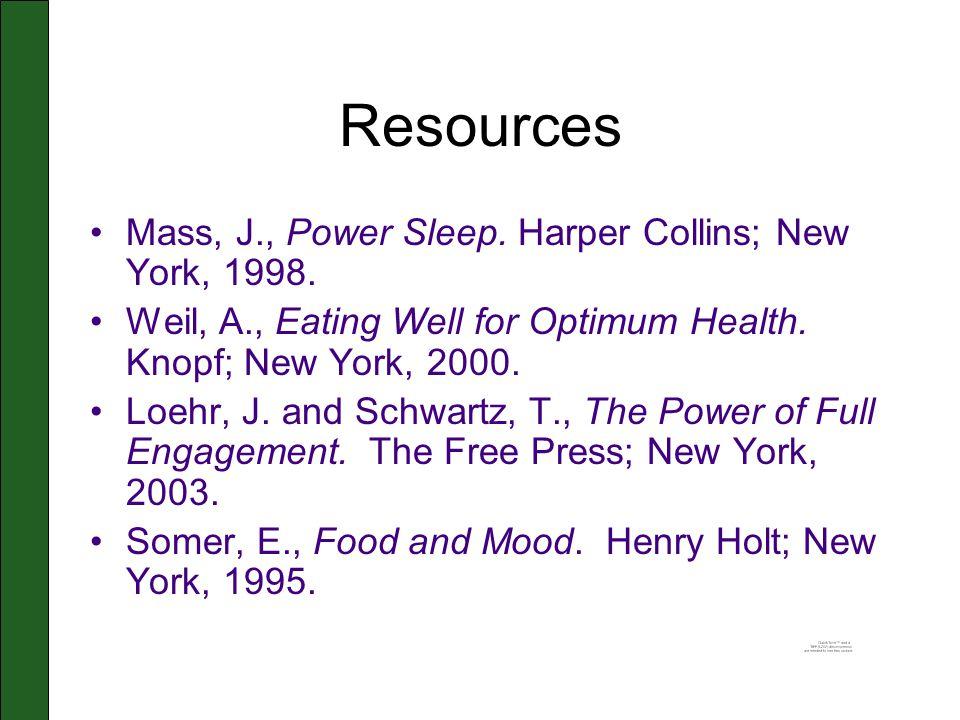 Resources Mass, J., Power Sleep. Harper Collins; New York, 1998. Weil, A., Eating Well for Optimum Health. Knopf; New York, 2000. Loehr, J. and Schwar