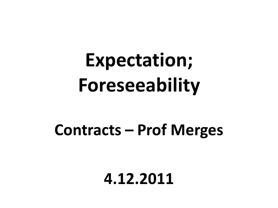 Expectation; Foreseeability Contracts – Prof Merges 4.12.2011