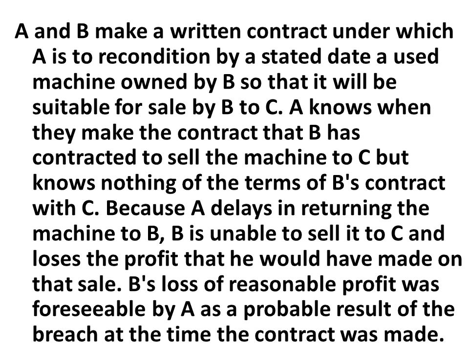 A and B make a written contract under which A is to recondition by a stated date a used machine owned by B so that it will be suitable for sale by B to C.