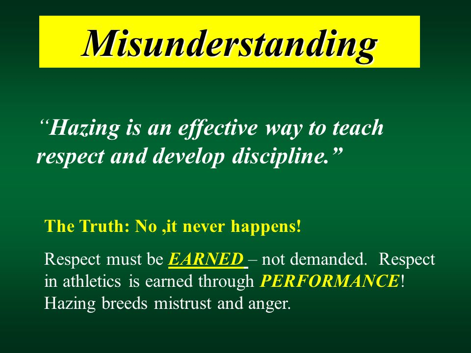 Hazing is an effective way to teach respect and develop discipline. The Truth: No,it never happens.