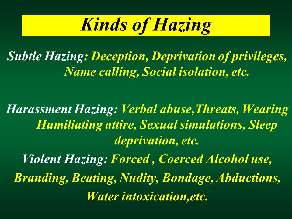 Kinds of Hazing Subtle Hazing: Deception, Deprivation of privileges, Name calling, Social isolation, etc. Harassment Hazing: Verbal abuse,Threats, Wea