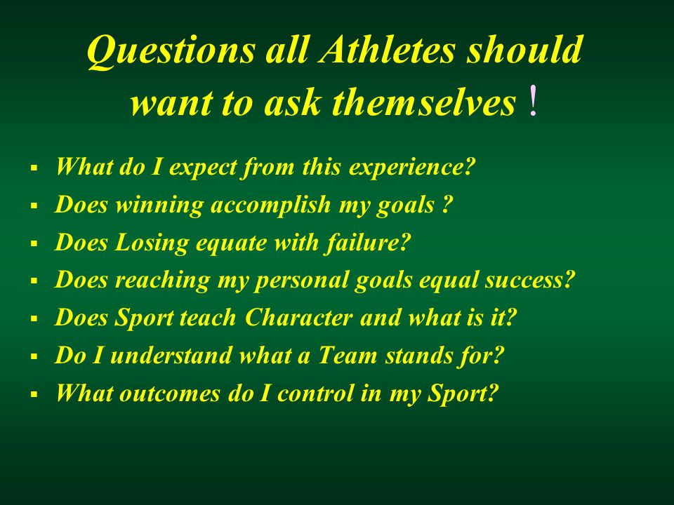 Questions all Athletes should want to ask themselves !  What do I expect from this experience?  Does winning accomplish my goals ?  Does Losing equ