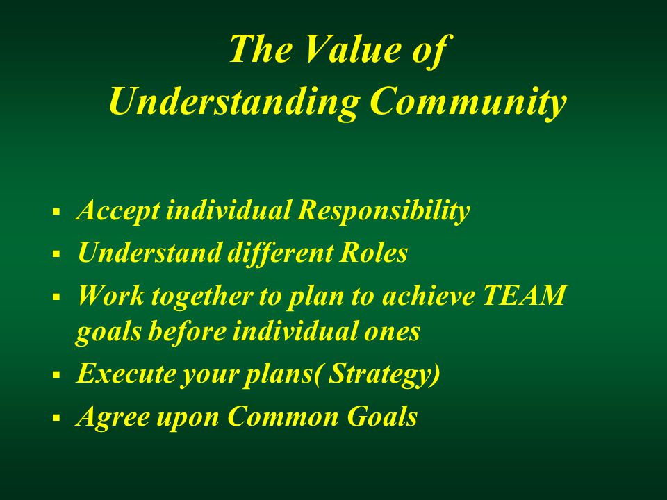 The Value of Understanding Community  Accept individual Responsibility  Understand different Roles  Work together to plan to achieve TEAM goals before individual ones  Execute your plans( Strategy)  Agree upon Common Goals